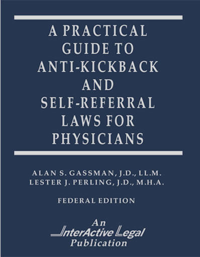 A Practical Guide to Anti-Kickback and Self-Referral Laws for Physicians By Alan S. Gassman and Lester J Perling