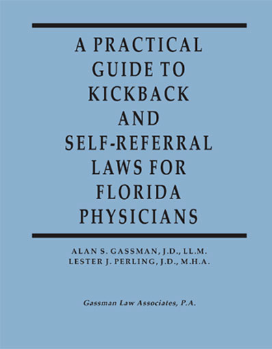 A Practical Guide to Kickback and Self-Referral Laws for Florida Physicians By Alan S. Gassman and Lester J Perling